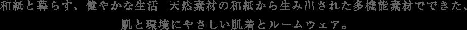 和紙と暮らす、健やかな生活  天然素材の和紙から生み出された多機能素材でできた、肌と環境にやさしい肌着とルームウェア。
